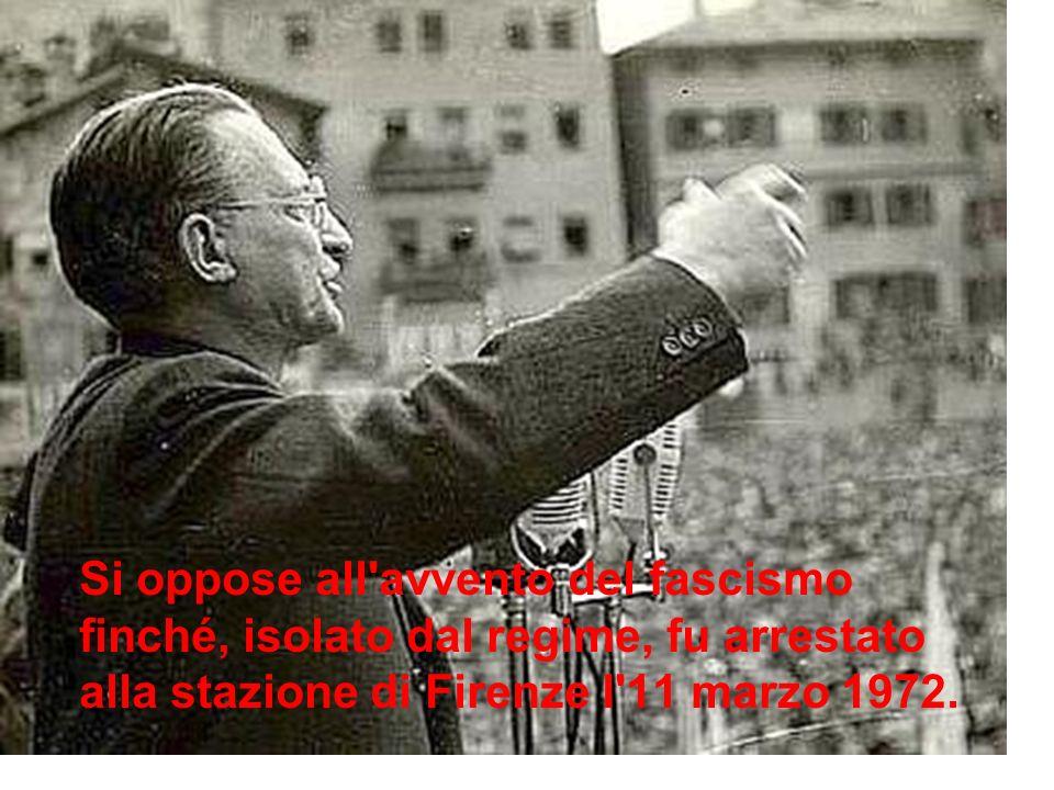 Si oppose all avvento del fascismo finché, isolato dal regime, fu arrestato alla stazione di Firenze l 11 marzo 1972.