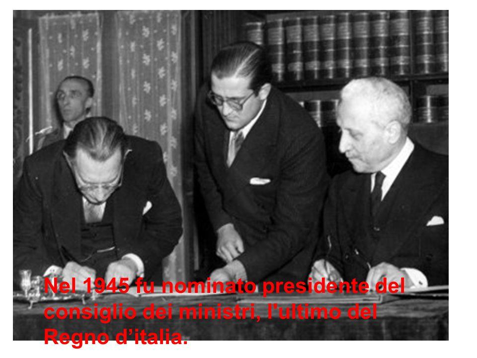 Nel 1945 fu nominato presidente del consiglio dei ministri, l ultimo del Regno d'italia.