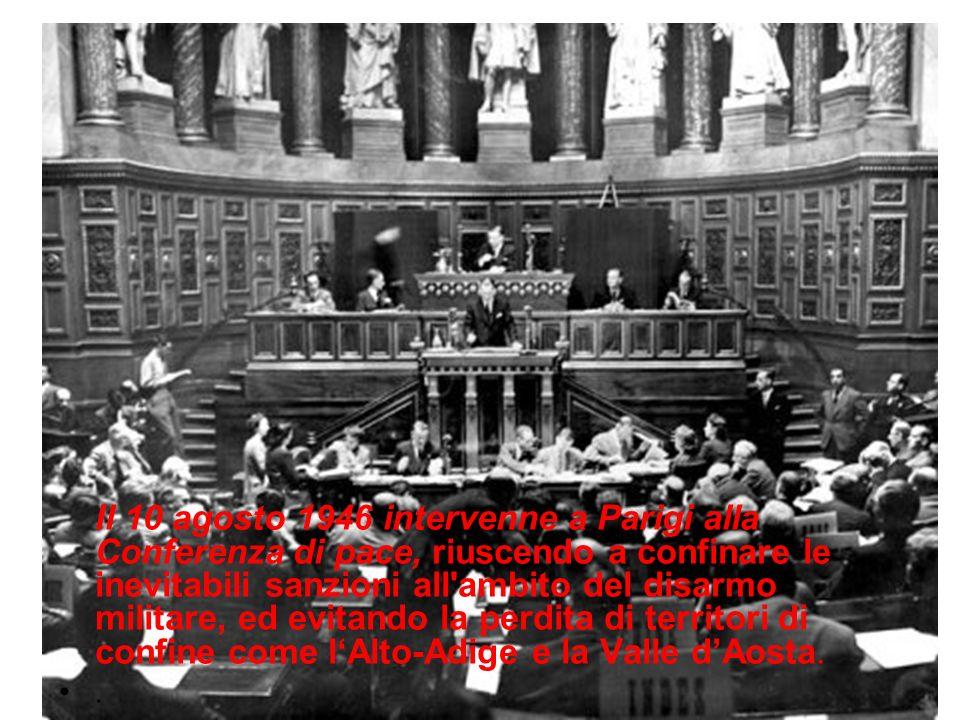 Il 10 agosto 1946 intervenne a Parigi alla Conferenza di pace, riuscendo a confinare le inevitabili sanzioni all ambito del disarmo militare, ed evitando la perdita di territori di confine come l'Alto-Adige e la Valle d'Aosta.