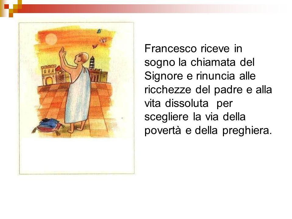 Francesco riceve in sogno la chiamata del Signore e rinuncia alle ricchezze del padre e alla vita dissoluta per scegliere la via della povertà e della preghiera.