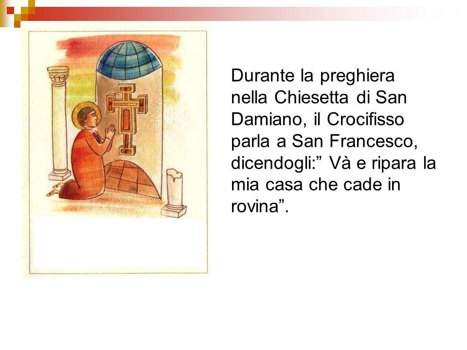 Durante la preghiera nella Chiesetta di San Damiano, il Crocifisso parla a San Francesco, dicendogli: Và e ripara la mia casa che cade in rovina .
