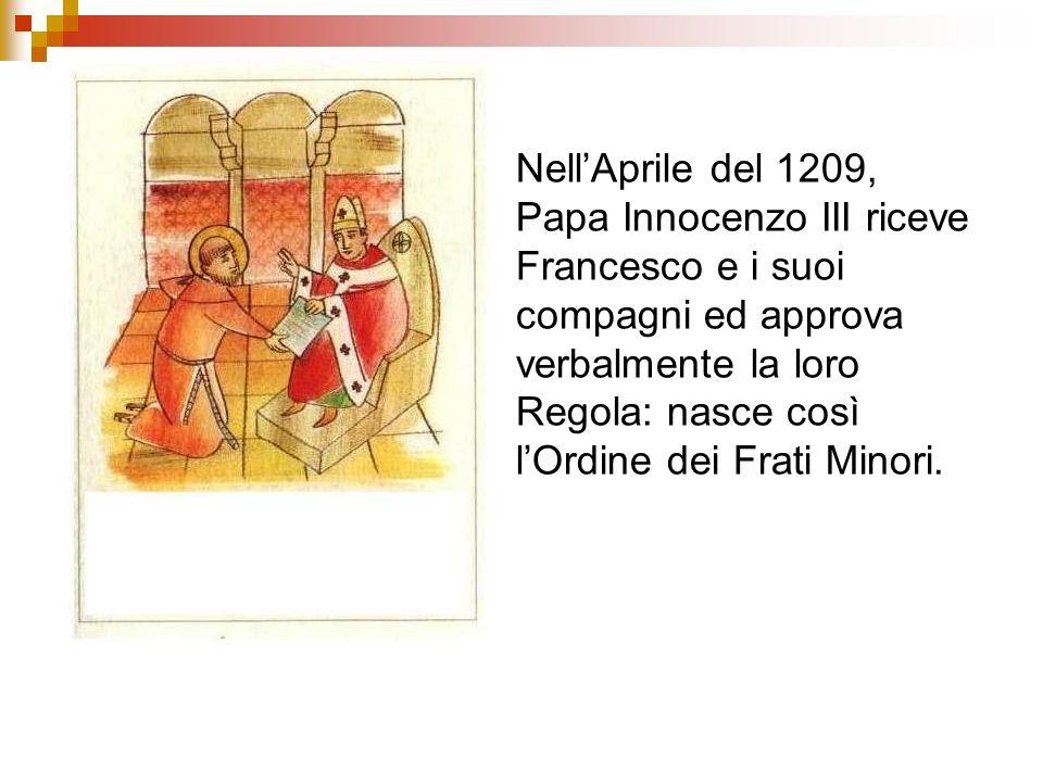 Nell'Aprile del 1209, Papa Innocenzo III riceve Francesco e i suoi compagni ed approva verbalmente la loro Regola: nasce così l'Ordine dei Frati Minori.