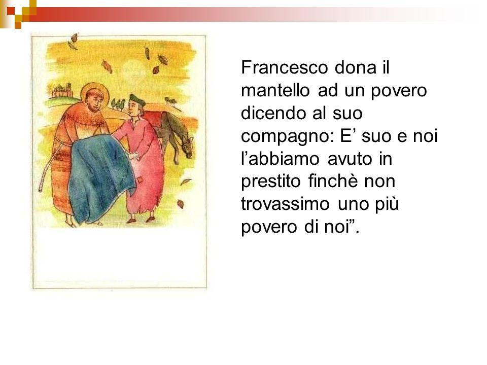 Francesco dona il mantello ad un povero dicendo al suo compagno: E' suo e noi l'abbiamo avuto in prestito finchè non trovassimo uno più povero di noi .