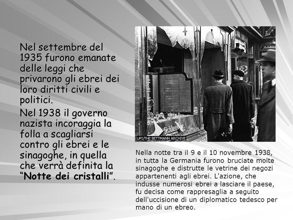 Nel settembre del 1935 furono emanate delle leggi che privarono gli ebrei dei loro diritti civili e politici. Nel 1938 il governo nazista incoraggia la folla a scagliarsi contro gli ebrei e le sinagoghe, in quella che verrà definita la Notte dei cristalli .