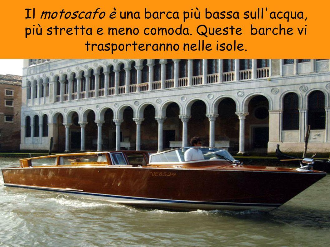 Il motoscafo è una barca più bassa sull acqua, più stretta e meno comoda.