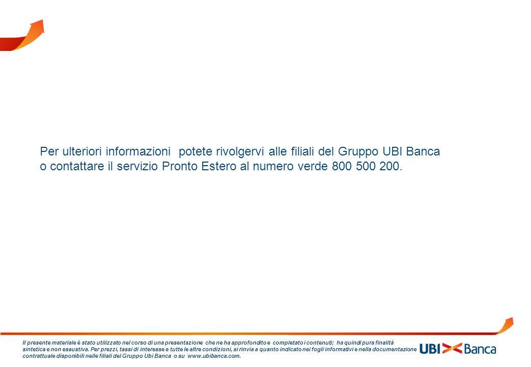 Per ulteriori informazioni potete rivolgervi alle filiali del Gruppo UBI Banca