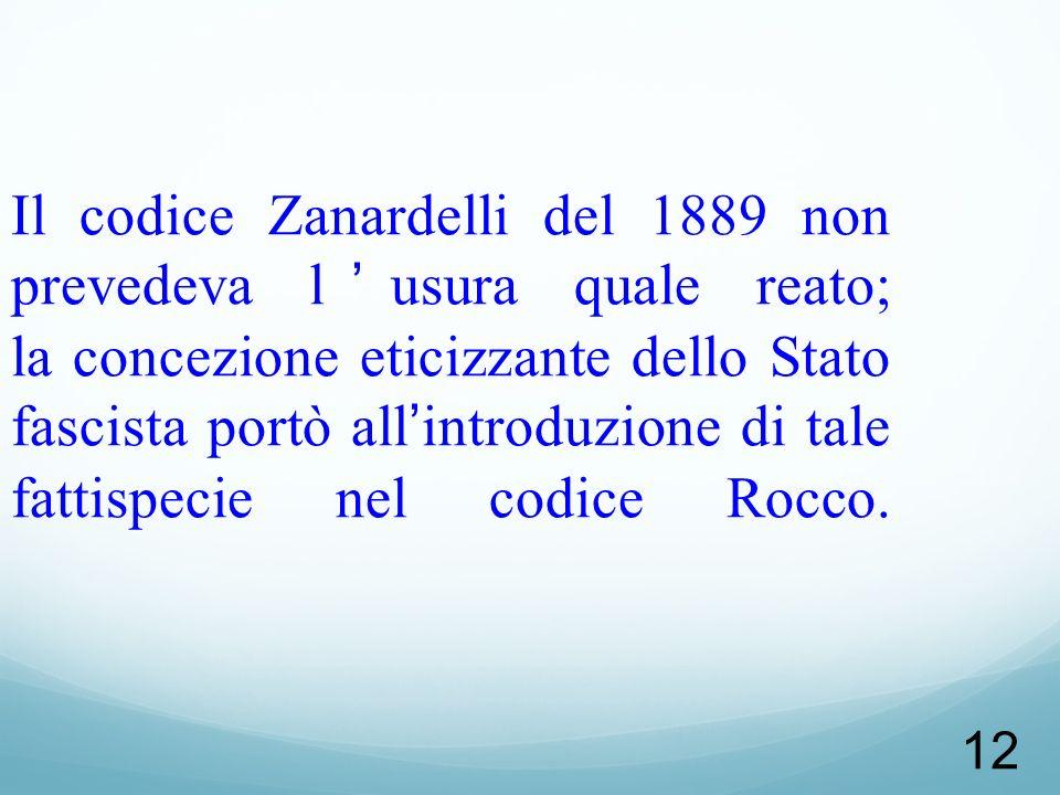 Il codice Zanardelli del 1889 non prevedeva l'usura quale reato; la concezione eticizzante dello Stato fascista portò all'introduzione di tale fattispecie nel codice Rocco.