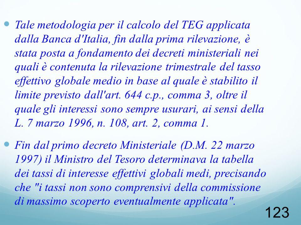 Tale metodologia per il calcolo del TEG applicata dalla Banca d Italia, fin dalla prima rilevazione, è stata posta a fondamento dei decreti ministeriali nei quali è contenuta la rilevazione trimestrale del tasso effettivo globale medio in base al quale è stabilito il limite previsto dall art. 644 c.p., comma 3, oltre il quale gli interessi sono sempre usurari, ai sensi della L. 7 marzo 1996, n. 108, art. 2, comma 1.