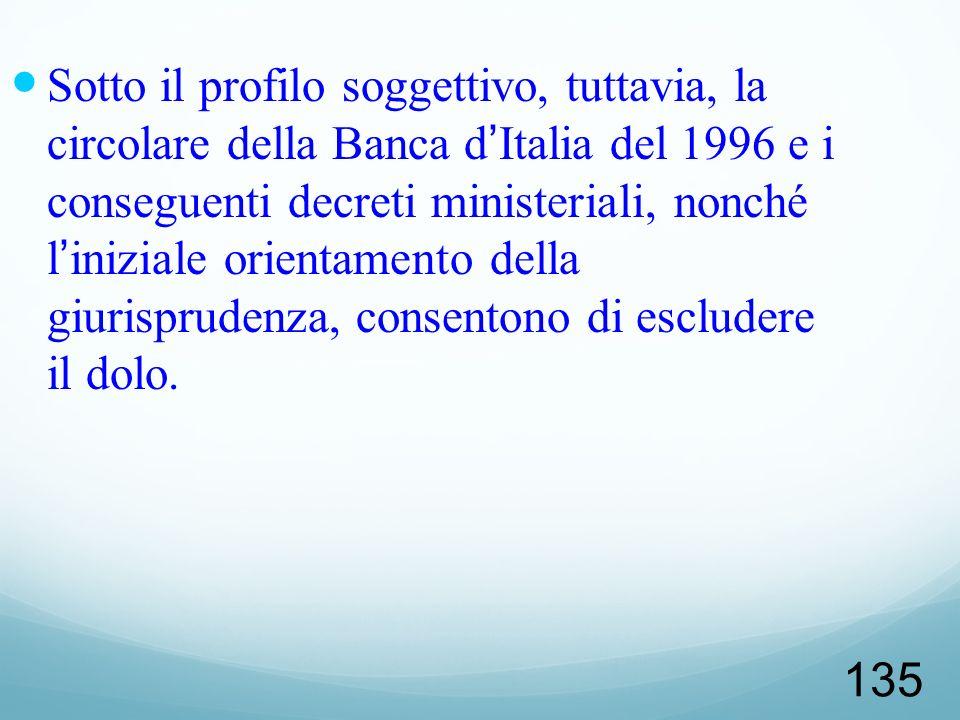 Sotto il profilo soggettivo, tuttavia, la circolare della Banca d'Italia del 1996 e i conseguenti decreti ministeriali, nonché l'iniziale orientamento della giurisprudenza, consentono di escludere il dolo.