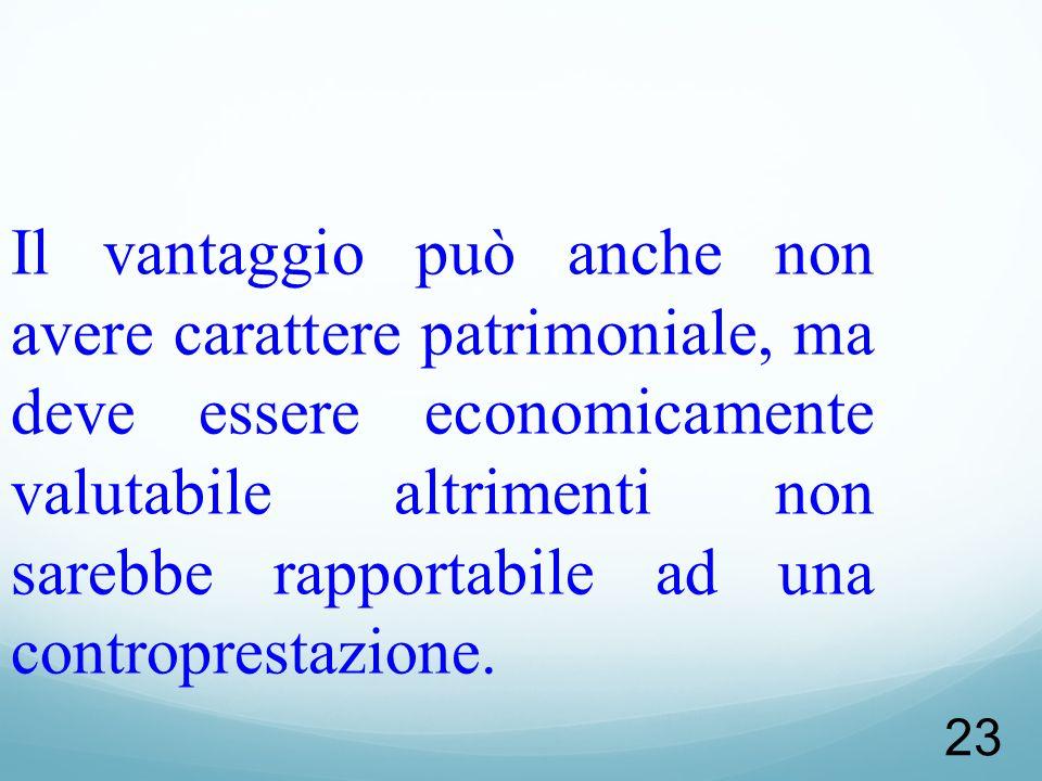 Il vantaggio può anche non avere carattere patrimoniale, ma deve essere economicamente valutabile altrimenti non sarebbe rapportabile ad una controprestazione.