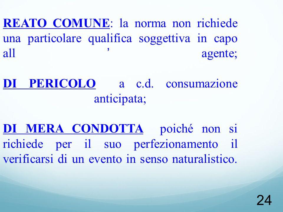 NATURA GIURIDICA REATO COMUNE: la norma non richiede una particolare qualifica soggettiva in capo all'agente; DI PERICOLO a c.d.