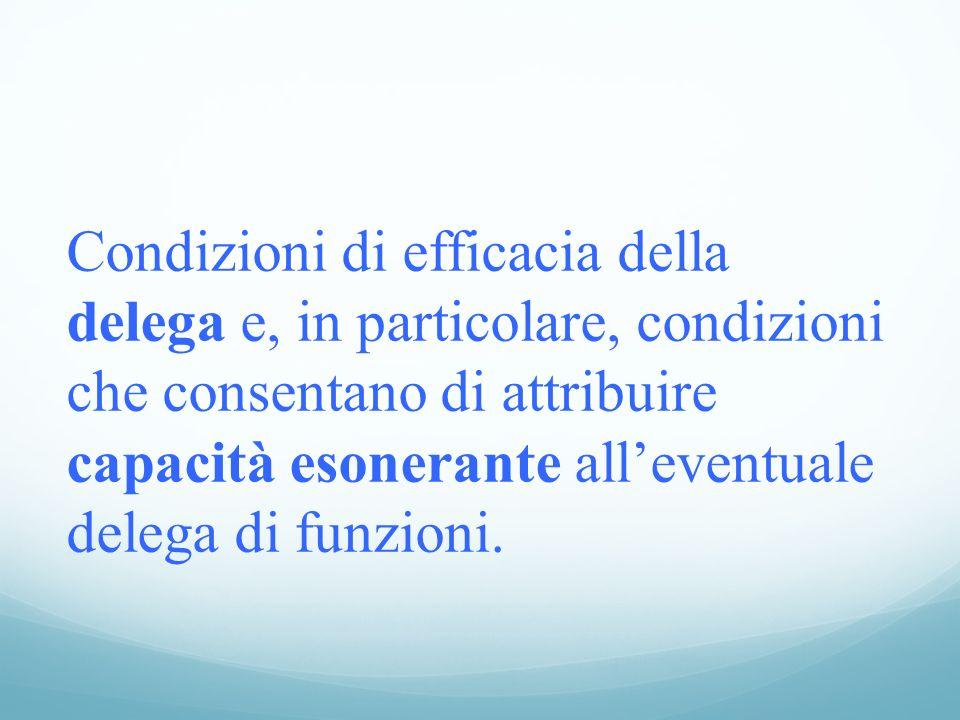 Condizioni di efficacia della delega e, in particolare, condizioni che consentano di attribuire capacità esonerante all'eventuale delega di funzioni.