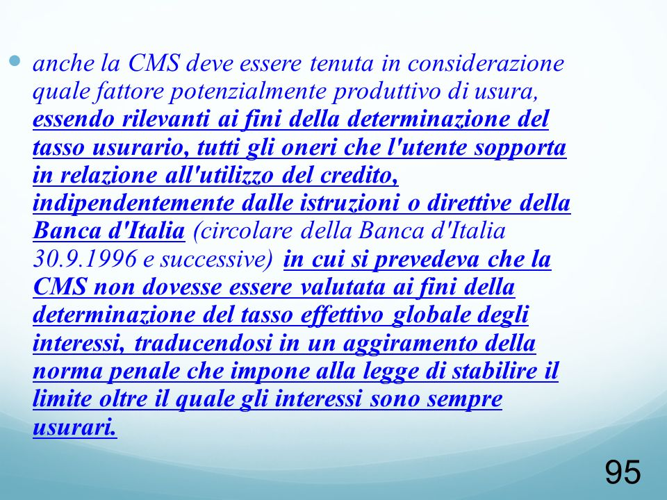 anche la CMS deve essere tenuta in considerazione quale fattore potenzialmente produttivo di usura, essendo rilevanti ai fini della determinazione del tasso usurario, tutti gli oneri che l utente sopporta in relazione all utilizzo del credito, indipendentemente dalle istruzioni o direttive della Banca d Italia (circolare della Banca d Italia 30.9.1996 e successive) in cui si prevedeva che la CMS non dovesse essere valutata ai fini della determinazione del tasso effettivo globale degli interessi, traducendosi in un aggiramento della norma penale che impone alla legge di stabilire il limite oltre il quale gli interessi sono sempre usurari.