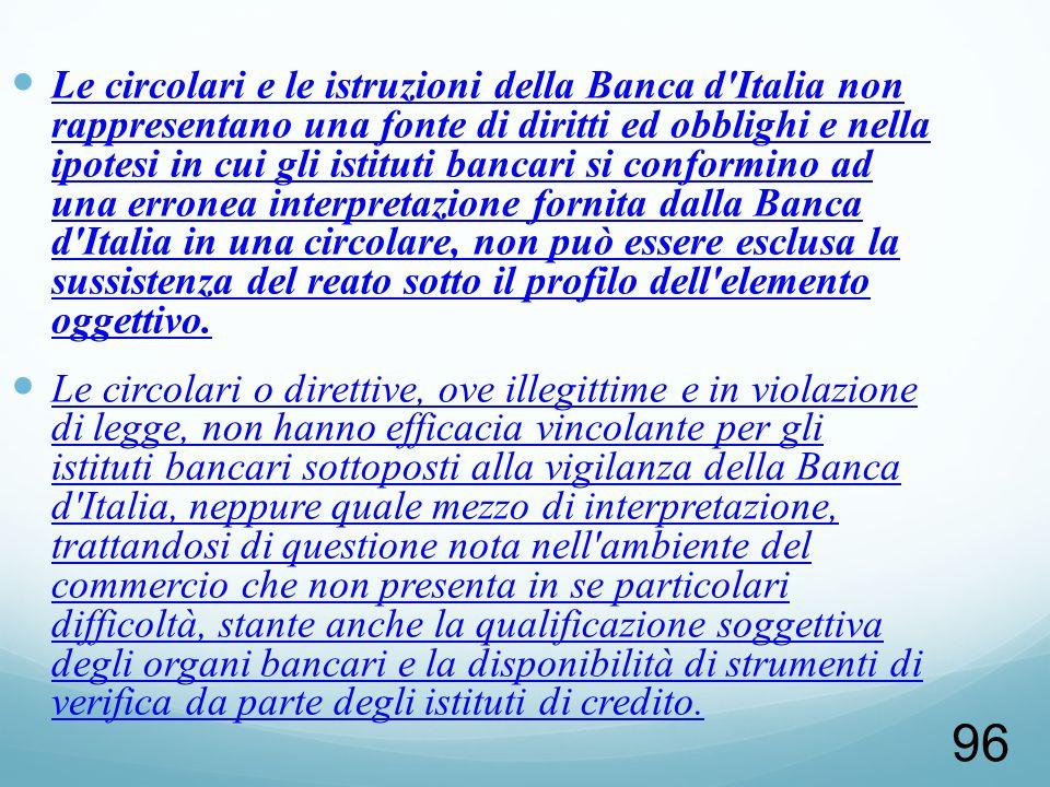Le circolari e le istruzioni della Banca d Italia non rappresentano una fonte di diritti ed obblighi e nella ipotesi in cui gli istituti bancari si conformino ad una erronea interpretazione fornita dalla Banca d Italia in una circolare, non può essere esclusa la sussistenza del reato sotto il profilo dell elemento oggettivo.