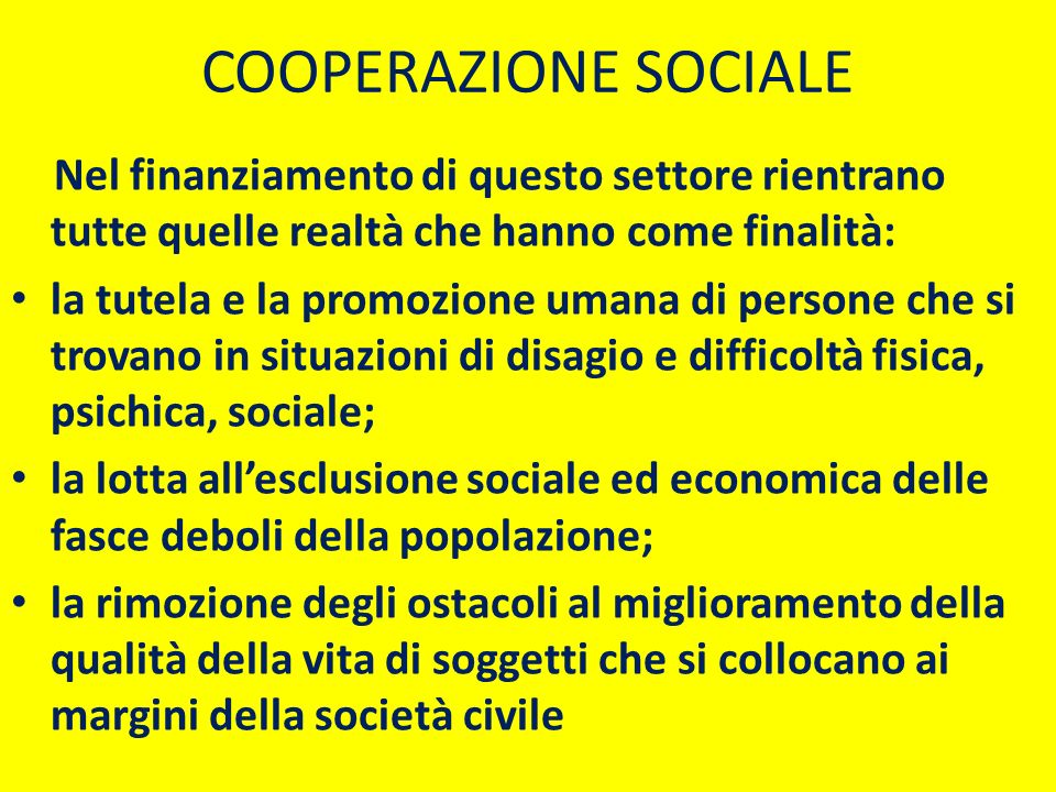 COOPERAZIONE SOCIALE Nel finanziamento di questo settore rientrano tutte quelle realtà che hanno come finalità: