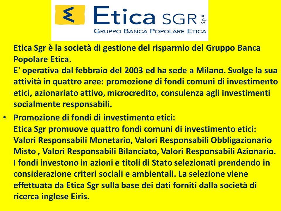 Etica Sgr è la società di gestione del risparmio del Gruppo Banca Popolare Etica. E operativa dal febbraio del 2003 ed ha sede a Milano. Svolge la sua attività in quattro aree: promozione di fondi comuni di investimento etici, azionariato attivo, microcredito, consulenza agli investimenti socialmente responsabili.