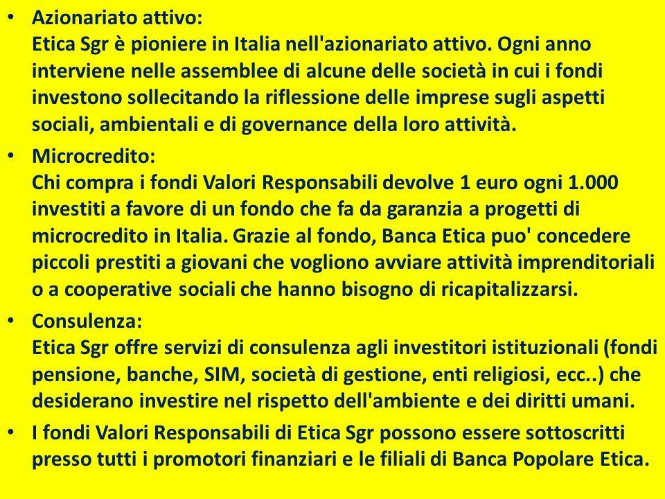 Azionariato attivo: Etica Sgr è pioniere in Italia nell azionariato attivo. Ogni anno interviene nelle assemblee di alcune delle società in cui i fondi investono sollecitando la riflessione delle imprese sugli aspetti sociali, ambientali e di governance della loro attività.