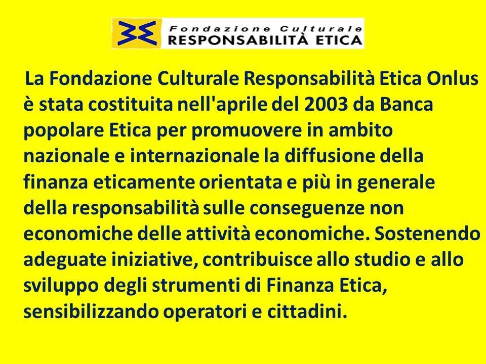 La Fondazione Culturale Responsabilità Etica Onlus è stata costituita nell aprile del 2003 da Banca popolare Etica per promuovere in ambito nazionale e internazionale la diffusione della finanza eticamente orientata e più in generale della responsabilità sulle conseguenze non economiche delle attività economiche.
