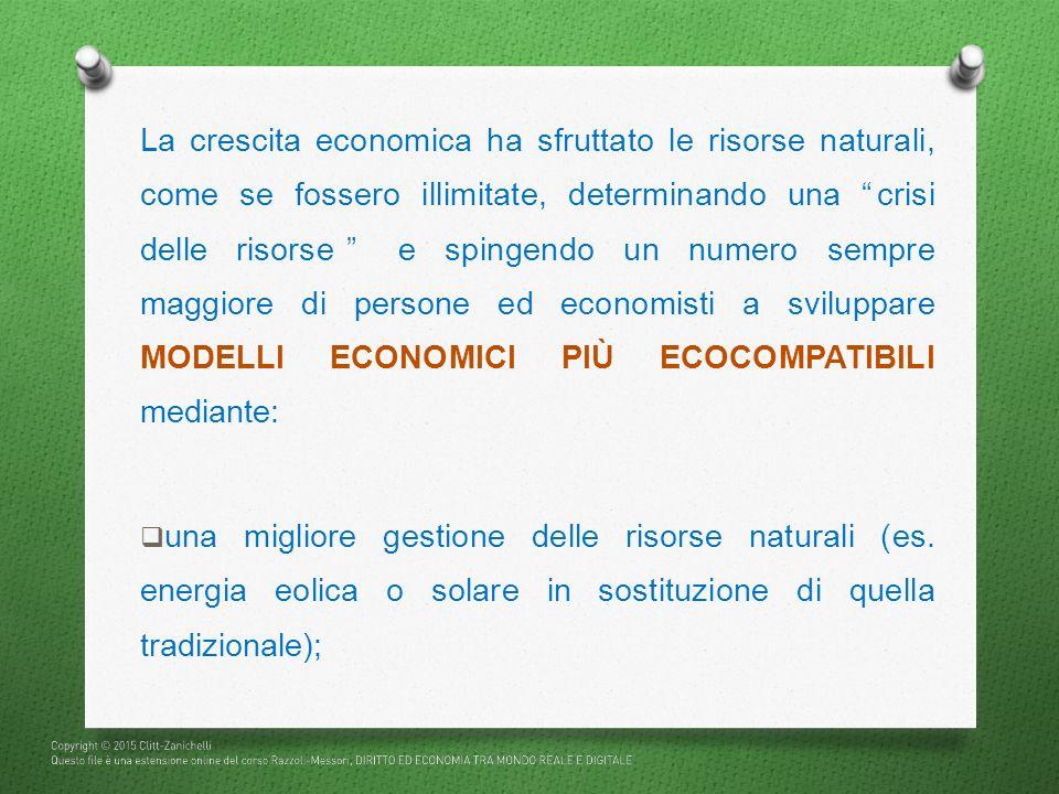 La crescita economica ha sfruttato le risorse naturali, come se fossero illimitate, determinando una crisi delle risorse e spingendo un numero sempre maggiore di persone ed economisti a sviluppare MODELLI ECONOMICI PIÙ ECOCOMPATIBILI mediante: