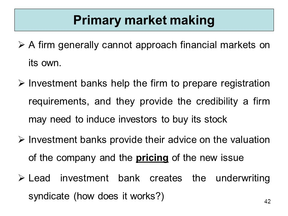 Primary market making A firm generally cannot approach financial markets on its own.