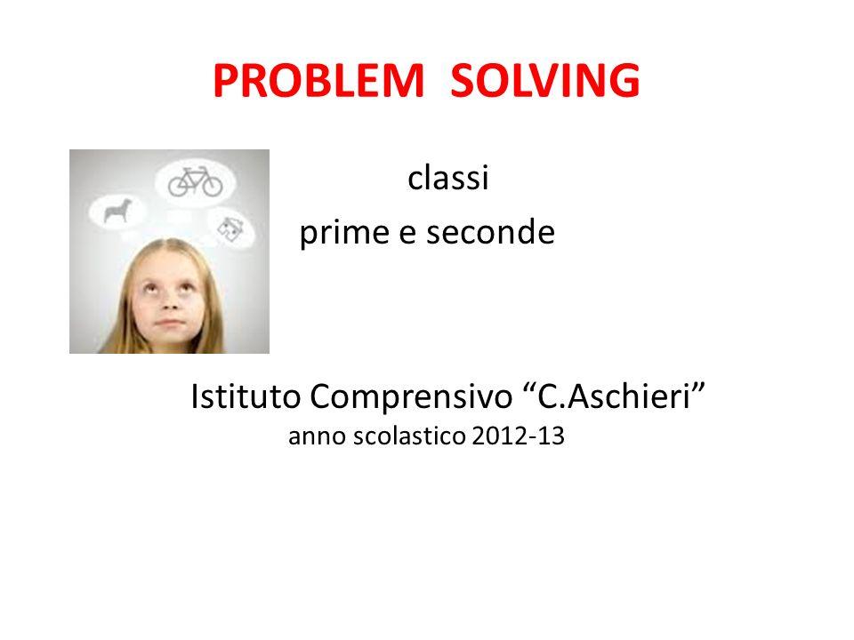 PROBLEM SOLVING classi prime e seconde Istituto Comprensivo C.Aschieri anno scolastico 2012-13
