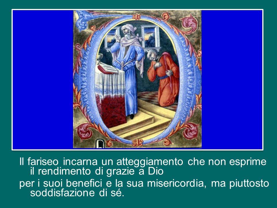 Il fariseo incarna un atteggiamento che non esprime il rendimento di grazie a Dio per i suoi benefici e la sua misericordia, ma piuttosto soddisfazione di sé.
