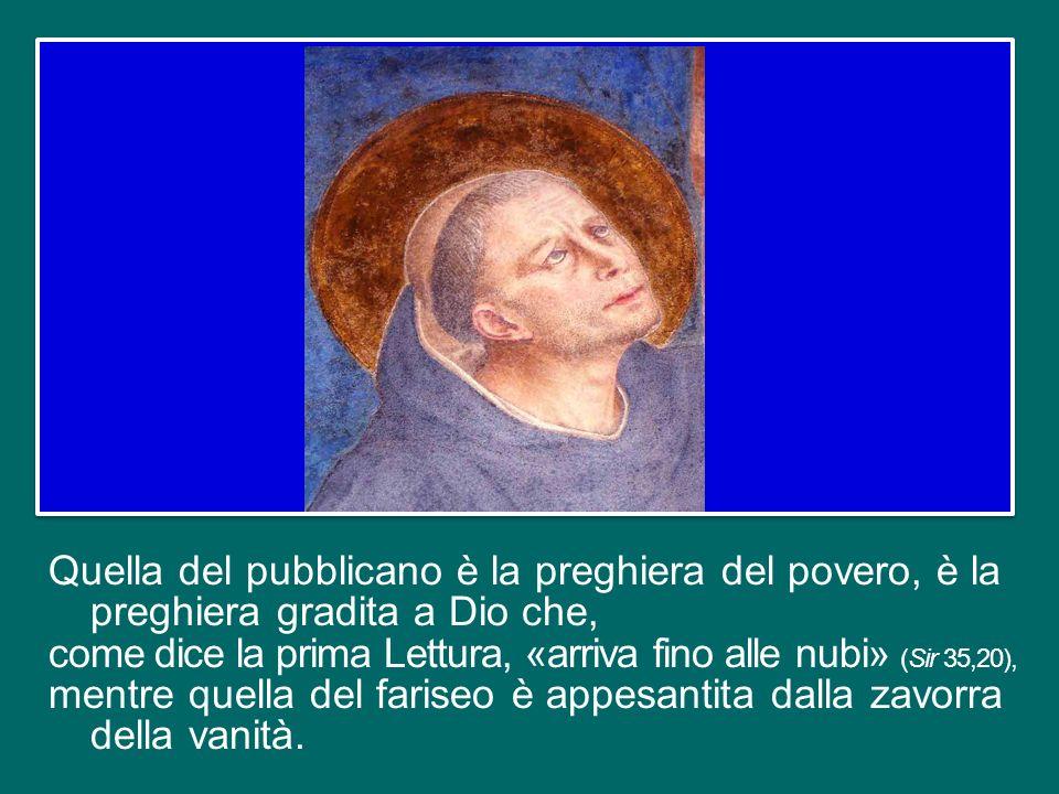 Quella del pubblicano è la preghiera del povero, è la preghiera gradita a Dio che, come dice la prima Lettura, «arriva fino alle nubi» (Sir 35,20), mentre quella del fariseo è appesantita dalla zavorra della vanità.