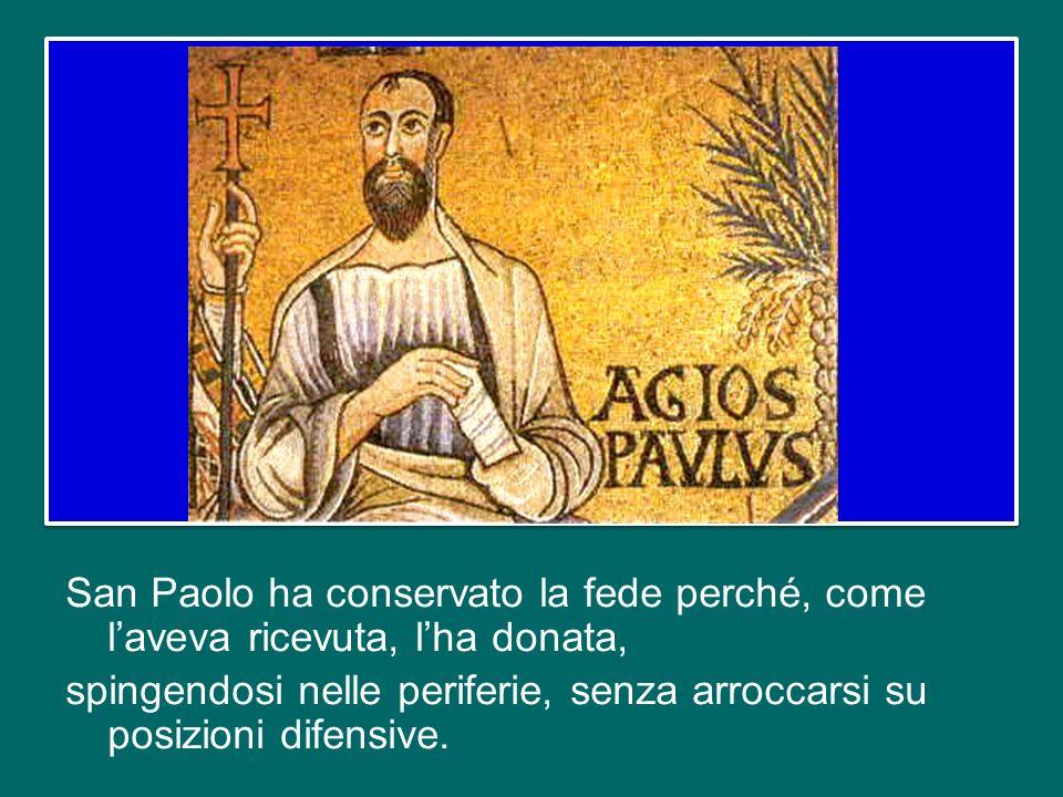 San Paolo ha conservato la fede perché, come l'aveva ricevuta, l'ha donata, spingendosi nelle periferie, senza arroccarsi su posizioni difensive.