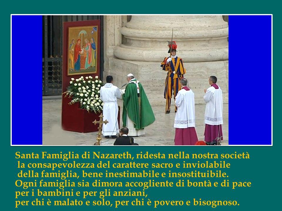 Santa Famiglia di Nazareth, ridesta nella nostra società la consapevolezza del carattere sacro e inviolabile della famiglia, bene inestimabile e insostituibile.