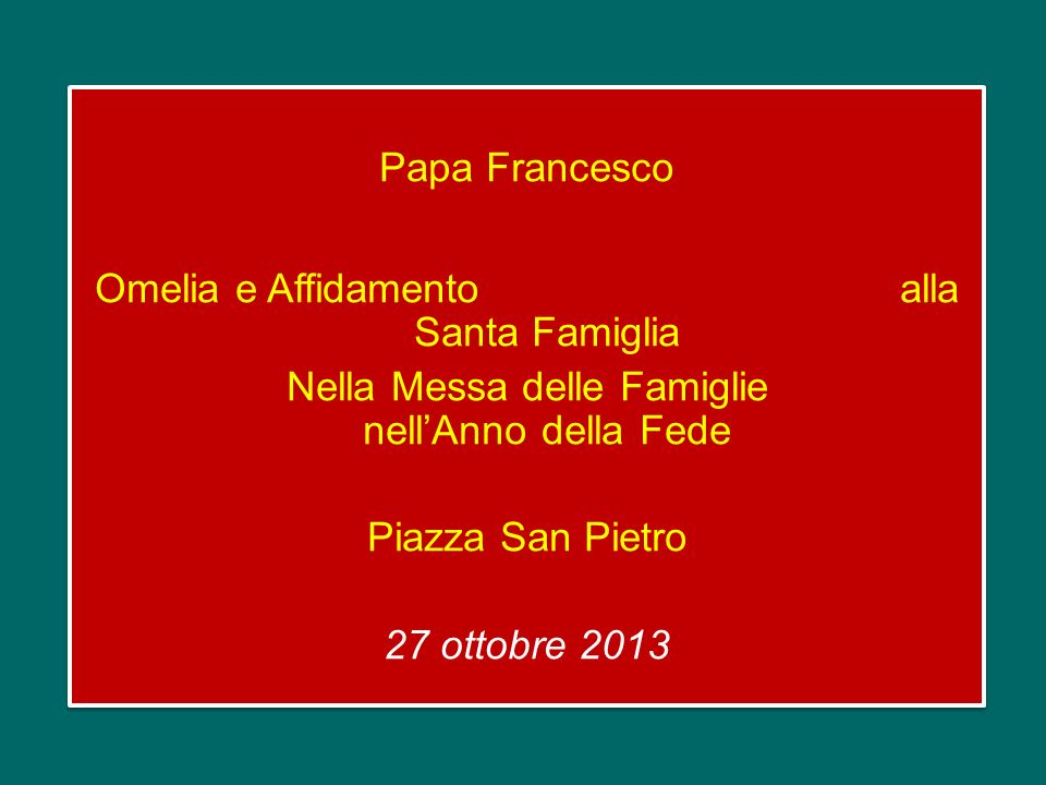 Papa Francesco Omelia e Affidamento alla Santa Famiglia Nella Messa delle Famiglie nell'Anno della Fede Piazza San Pietro 27 ottobre 2013