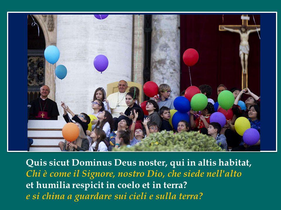 Quis sicut Dominus Deus noster, qui in altis habitat,