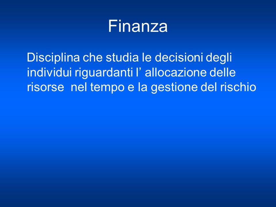 Finanza Disciplina che studia le decisioni degli individui riguardanti l' allocazione delle risorse nel tempo e la gestione del rischio.