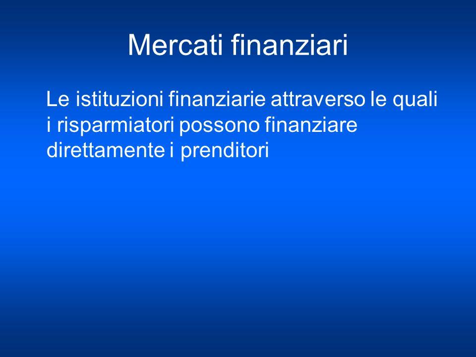 Mercati finanziari Le istituzioni finanziarie attraverso le quali i risparmiatori possono finanziare direttamente i prenditori.