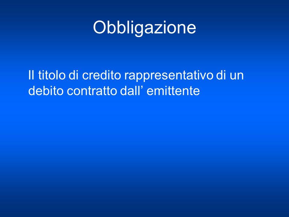 Obbligazione Il titolo di credito rappresentativo di un debito contratto dall' emittente