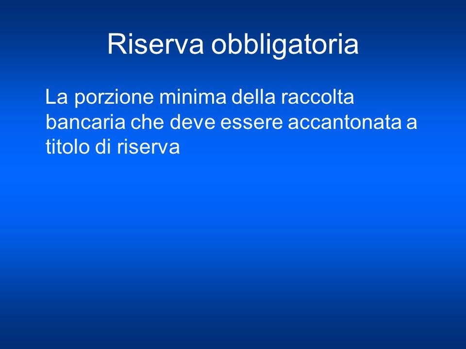 Riserva obbligatoria La porzione minima della raccolta bancaria che deve essere accantonata a titolo di riserva.