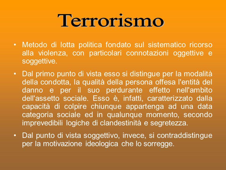 Terrorismo Metodo di lotta politica fondato sul sistematico ricorso alla violenza, con particolari connotazioni oggettive e soggettive.