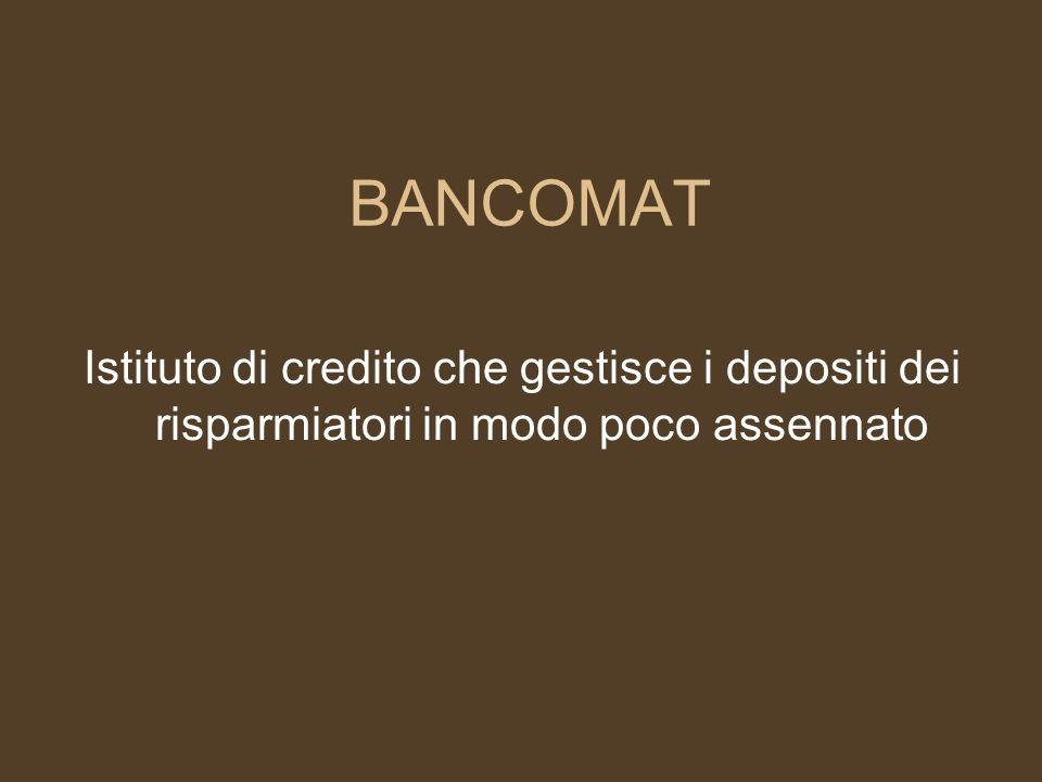 BANCOMAT Istituto di credito che gestisce i depositi dei risparmiatori in modo poco assennato