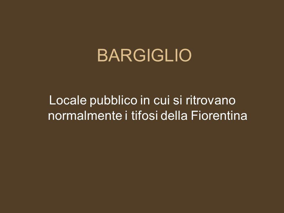 BARGIGLIO Locale pubblico in cui si ritrovano normalmente i tifosi della Fiorentina