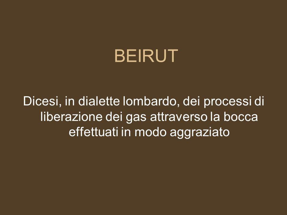 BEIRUT Dicesi, in dialette lombardo, dei processi di liberazione dei gas attraverso la bocca effettuati in modo aggraziato.
