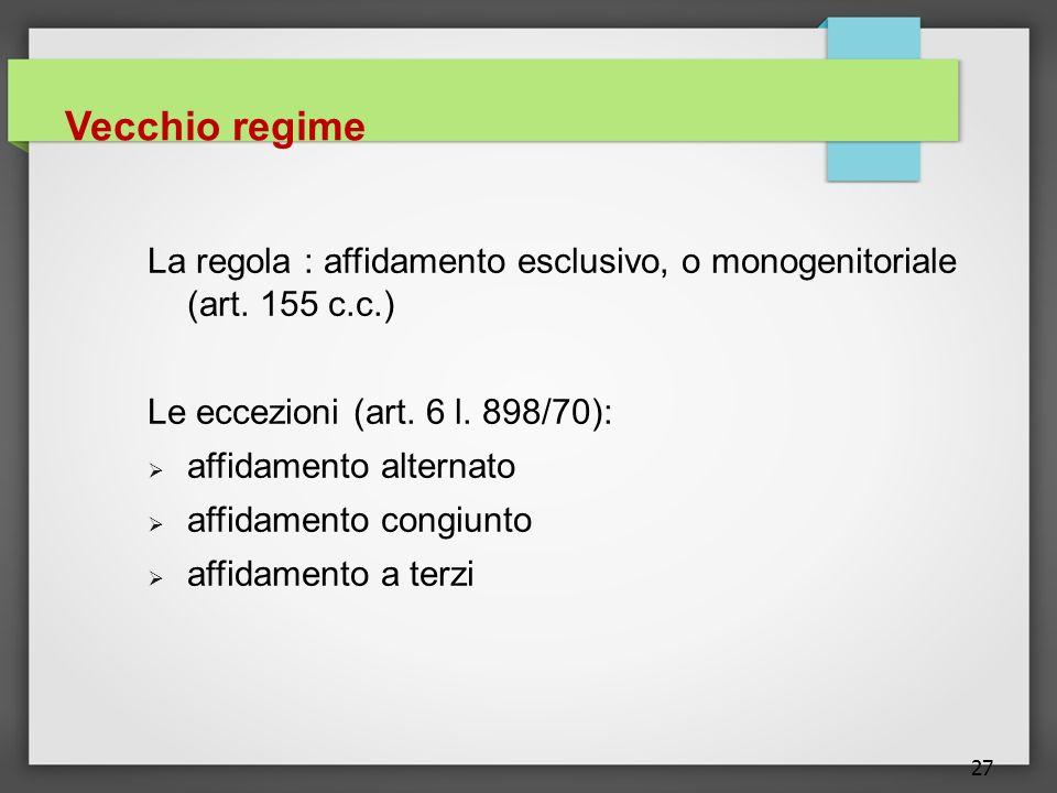Vecchio regime La regola : affidamento esclusivo, o monogenitoriale (art. 155 c.c.) Le eccezioni (art. 6 l. 898/70):