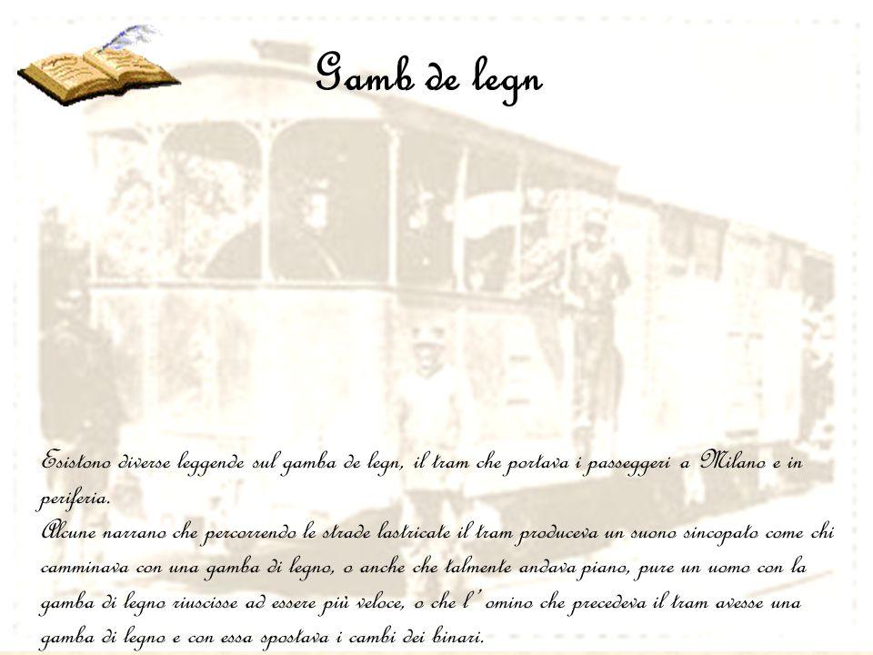 Gamb de legn Esistono diverse leggende sul gamba de legn, il tram che portava i passeggeri a Milano e in periferia.