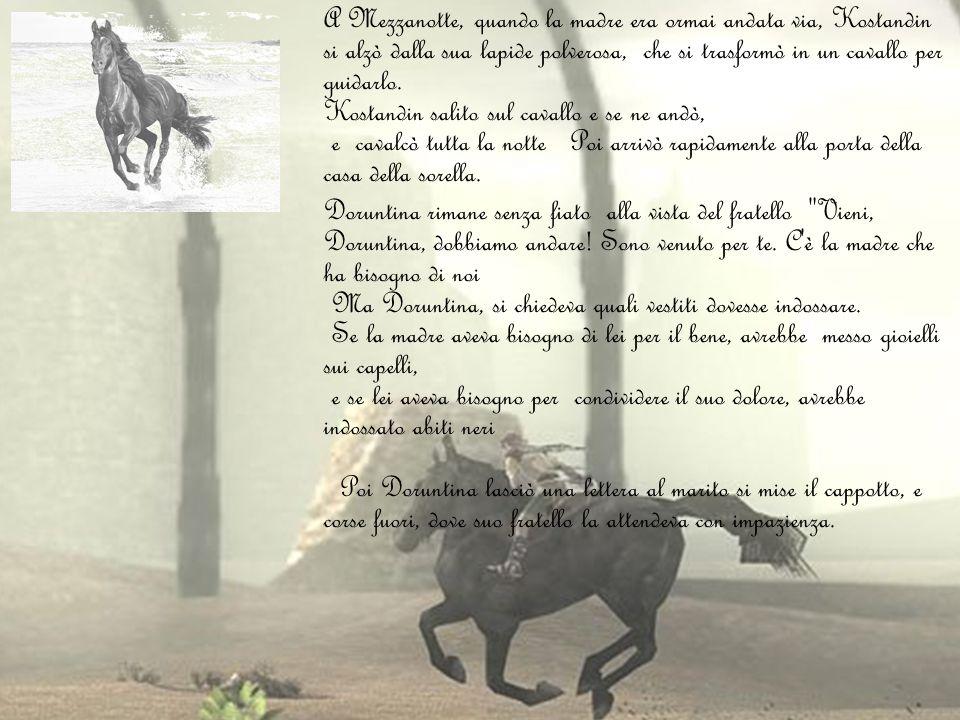 A Mezzanotte, quando la madre era ormai andata via, Kostandin si alzò dalla sua lapide polverosa, che si trasformò in un cavallo per guidarlo. Kostandin salito sul cavallo e se ne andò, e cavalcò tutta la notte Poi arrivò rapidamente alla porta della casa della sorella.