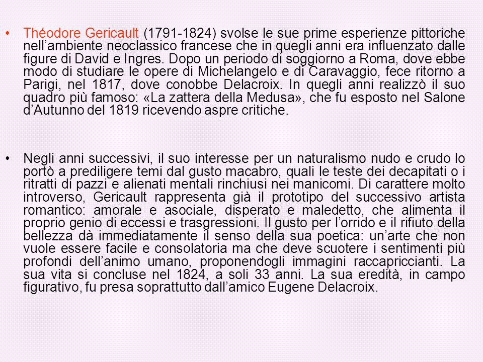 Théodore Gericault (1791-1824) svolse le sue prime esperienze pittoriche nell'ambiente neoclassico francese che in quegli anni era influenzato dalle figure di David e Ingres. Dopo un periodo di soggiorno a Roma, dove ebbe modo di studiare le opere di Michelangelo e di Caravaggio, fece ritorno a Parigi, nel 1817, dove conobbe Delacroix. In quegli anni realizzò il suo quadro più famoso: «La zattera della Medusa», che fu esposto nel Salone d'Autunno del 1819 ricevendo aspre critiche.