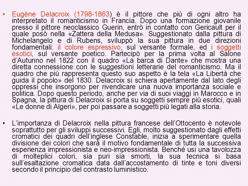 Eugène Delacroix (1798-1863) è il pittore che più di ogni altro ha interpretato il romanticismo in Francia. Dopo una formazione giovanile presso il pittore neoclassico Guerin, entrò in contatto con Gericault per il quale posò nella «Zattera della Medusa». Suggestionato dalla pittura di Michelangelo e di Rubens, sviluppò la sua pittura in due direzioni fondamentali: il colore espressivo, sul versante formale, ed i soggetti esotici, sul versante poetico. Partecipò per la prima volta al Salone d'Autunno nel 1822 con il quadro «La barca di Dante» che mostra una diretta connessione con le suggestioni letterarie del romanticismo. Ma il quadro che più rappresenta questo suo aspetto è la tela «La Libertà che guida il popolo» del 1830. Delacroix si schiera apertamente dal lato degli oppressi che insorgono per rivendicare una nuova importanza sociale e politica. Dopo questo periodo, anche per via di suoi viaggi in Marocco e in Spagna, la pittura di Delacroix si porta su soggetti sempre più esotici, quali «Le donne di Algeri», per poi passare a soggetti più legati alla storia.