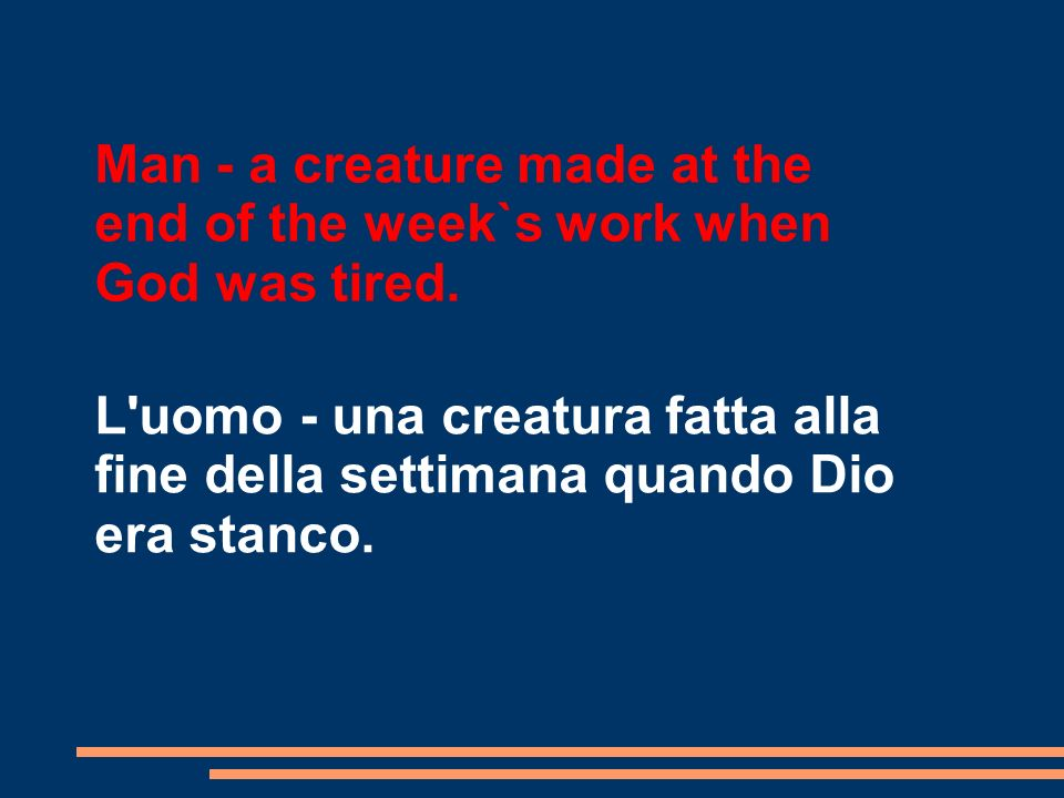 Man - a creature made at the end of the week`s work when God was tired.