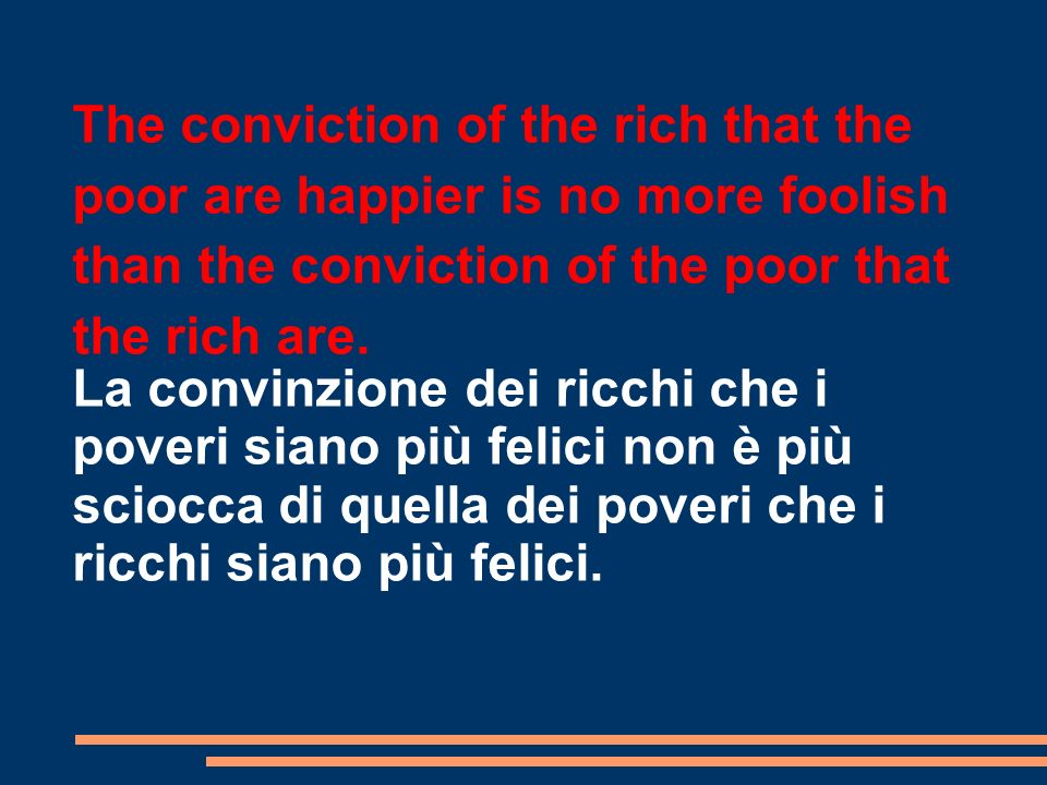 The conviction of the rich that the poor are happier is no more foolish than the conviction of the poor that the rich are.