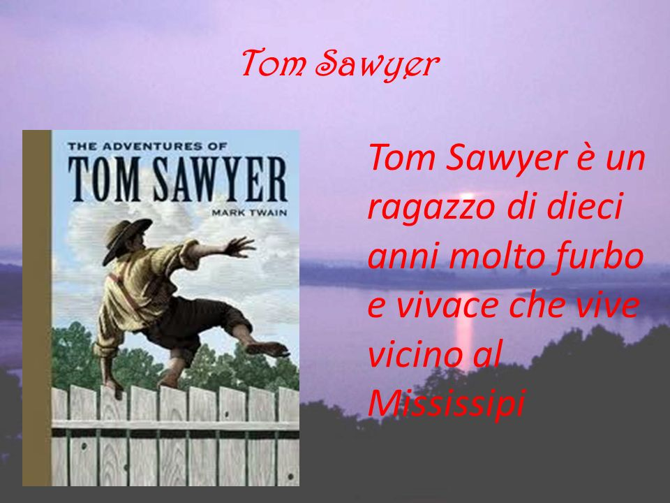 Tom Sawyer Tom Sawyer è un ragazzo di dieci anni molto furbo e vivace che vive vicino al Mississipi