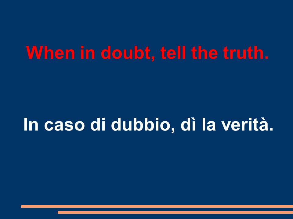 When in doubt, tell the truth. In caso di dubbio, dì la verità.