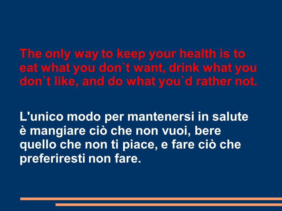 The only way to keep your health is to eat what you don`t want, drink what you don`t like, and do what you`d rather not.