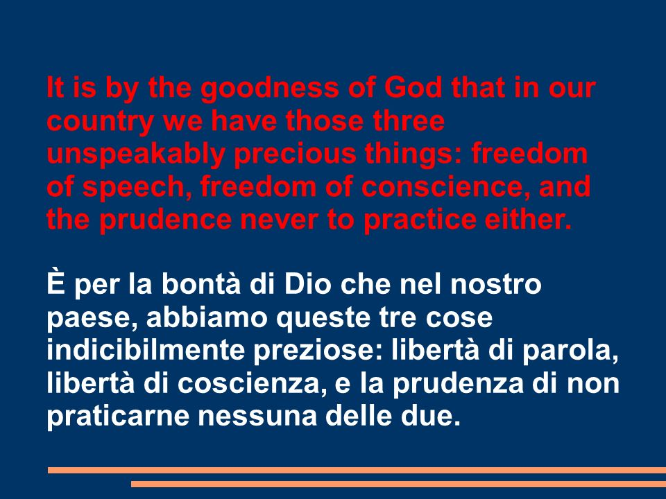It is by the goodness of God that in our country we have those three unspeakably precious things: freedom of speech, freedom of conscience, and the prudence never to practice either.